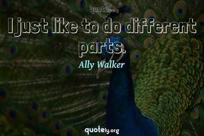 Photo Quote of I just like to do different parts.