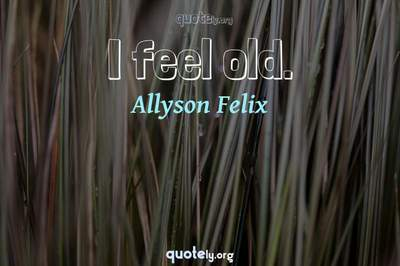 Photo Quote of I feel old.