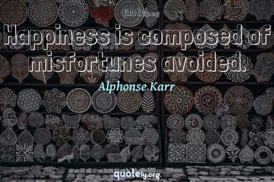 Photo Quote of Happiness is composed of misfortunes avoided.