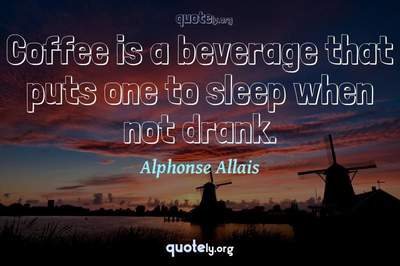 Photo Quote of Coffee is a beverage that puts one to sleep when not drank.