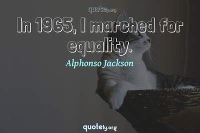 Photo Quote of In 1965, I marched for equality.