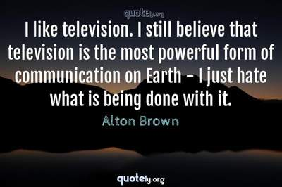 Photo Quote of I like television. I still believe that television is the most powerful form of communication on Earth - I just hate what is being done with it.
