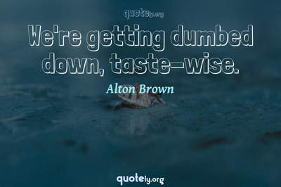 Photo Quote of We're getting dumbed down, taste-wise.