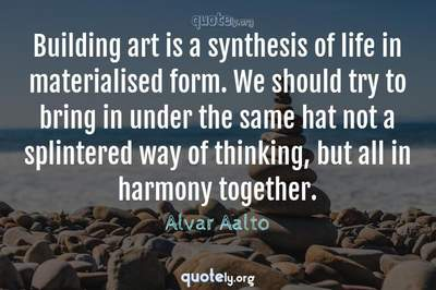Photo Quote of Building art is a synthesis of life in materialised form. We should try to bring in under the same hat not a splintered way of thinking, but all in harmony together.