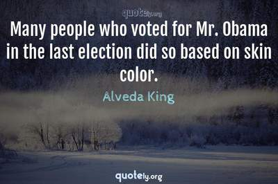 Photo Quote of Many people who voted for Mr. Obama in the last election did so based on skin color.