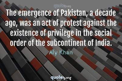 Photo Quote of The emergence of Pakistan, a decade ago, was an act of protest against the existence of privilege in the social order of the subcontinent of India.