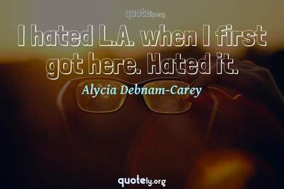Photo Quote of I hated L.A. when I first got here. Hated it.