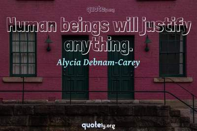 Photo Quote of Human beings will justify anything.
