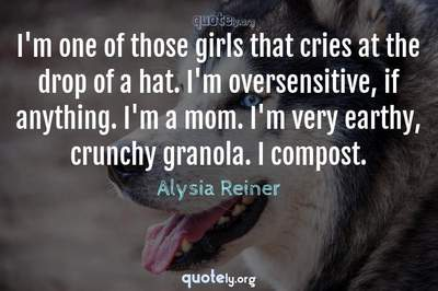 Photo Quote of I'm one of those girls that cries at the drop of a hat. I'm oversensitive, if anything. I'm a mom. I'm very earthy, crunchy granola. I compost.