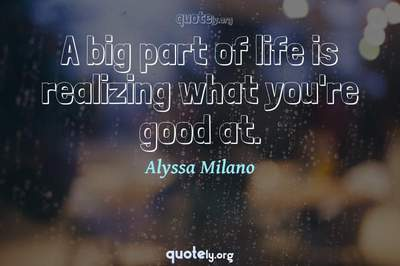 Photo Quote of A big part of life is realizing what you're good at.
