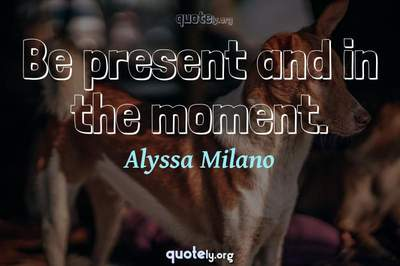 Photo Quote of Be present and in the moment.