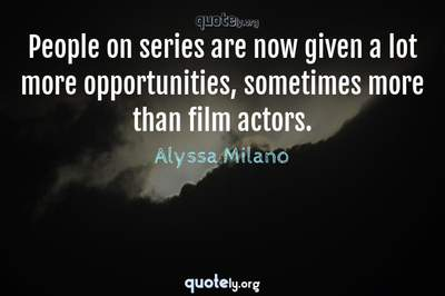 Photo Quote of People on series are now given a lot more opportunities, sometimes more than film actors.