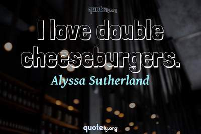 Photo Quote of I love double cheeseburgers.