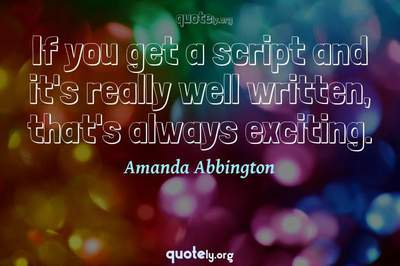 Photo Quote of If you get a script and it's really well written, that's always exciting.