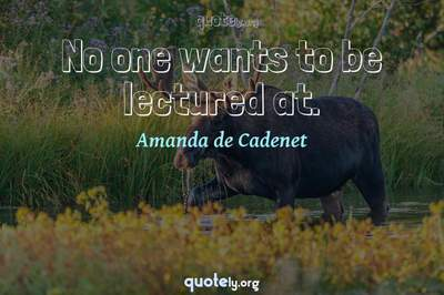 Photo Quote of No one wants to be lectured at.