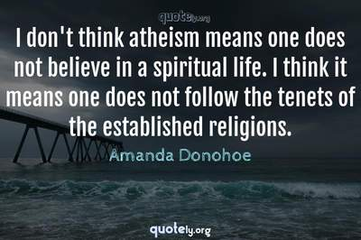 Photo Quote of I don't think atheism means one does not believe in a spiritual life. I think it means one does not follow the tenets of the established religions.