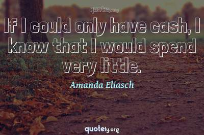 Photo Quote of If I could only have cash, I know that I would spend very little.