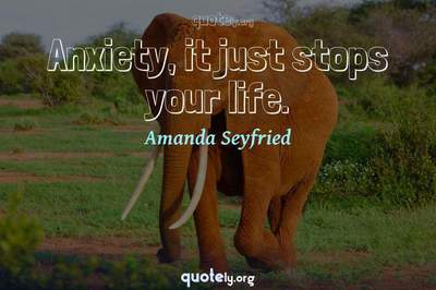 Photo Quote of Anxiety, it just stops your life.