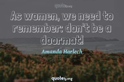 Photo Quote of As women, we need to remember: don't be a doormat!