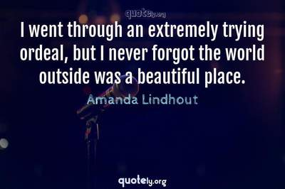 Photo Quote of I went through an extremely trying ordeal, but I never forgot the world outside was a beautiful place.