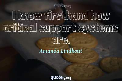 Photo Quote of I know firsthand how critical support systems are.