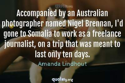 Photo Quote of Accompanied by an Australian photographer named Nigel Brennan, I'd gone to Somalia to work as a freelance journalist, on a trip that was meant to last only ten days.