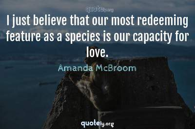 Photo Quote of I just believe that our most redeeming feature as a species is our capacity for love.