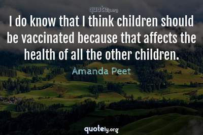 Photo Quote of I do know that I think children should be vaccinated because that affects the health of all the other children.