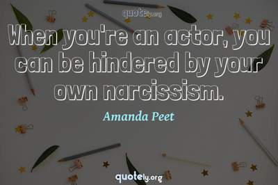 Photo Quote of When you're an actor, you can be hindered by your own narcissism.