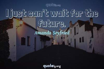 Photo Quote of I just can't wait for the future.