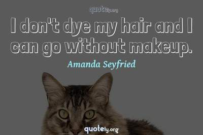 Photo Quote of I don't dye my hair and I can go without makeup.
