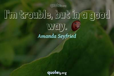 Photo Quote of I'm trouble, but in a good way.