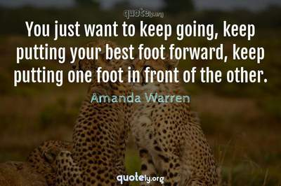 Photo Quote of You just want to keep going, keep putting your best foot forward, keep putting one foot in front of the other.