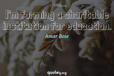 Photo Quote of I'm forming a charitable institution for education.