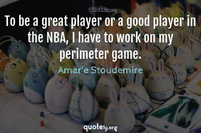 Photo Quote of To be a great player or a good player in the NBA, I have to work on my perimeter game.