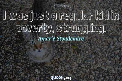 Photo Quote of I was just a regular kid in poverty, struggling.