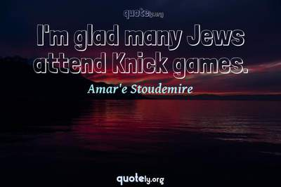 Photo Quote of I'm glad many Jews attend Knick games.