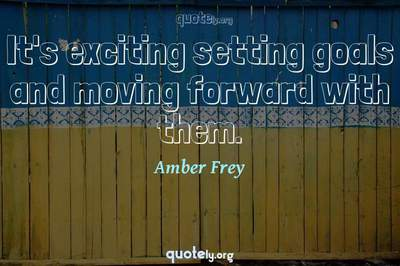 Photo Quote of It's exciting setting goals and moving forward with them.
