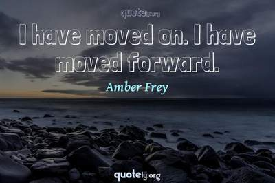 Photo Quote of I have moved on. I have moved forward.