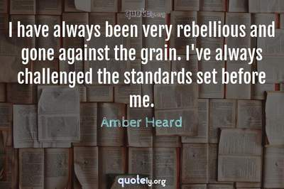 Photo Quote of I have always been very rebellious and gone against the grain. I've always challenged the standards set before me.