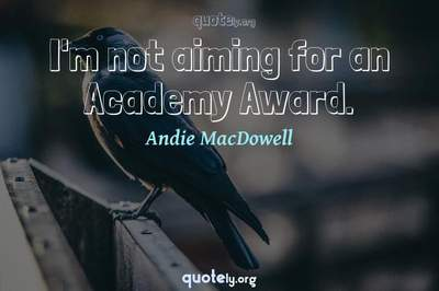 Photo Quote of I'm not aiming for an Academy Award.