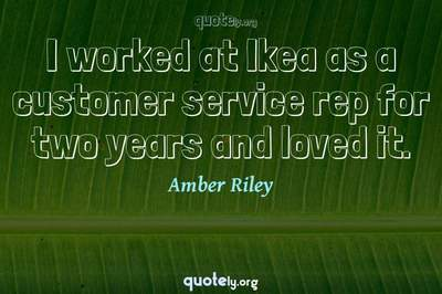 Photo Quote of I worked at Ikea as a customer service rep for two years and loved it.