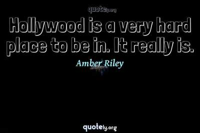 Photo Quote of Hollywood is a very hard place to be in. It really is.