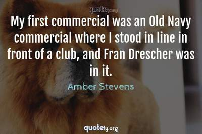 Photo Quote of My first commercial was an Old Navy commercial where I stood in line in front of a club, and Fran Drescher was in it.