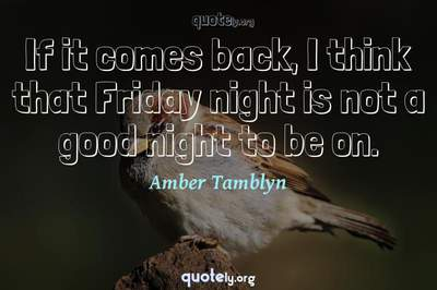 Photo Quote of If it comes back, I think that Friday night is not a good night to be on.