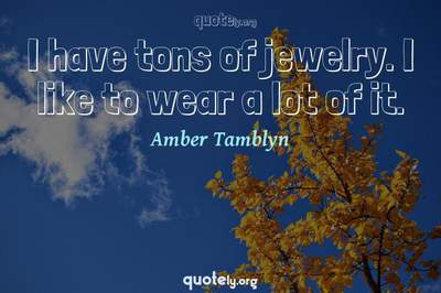 Photo Quote of I have tons of jewelry. I like to wear a lot of it.