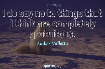 Photo Quote of I do say no to things that I think are completely gratuitous.