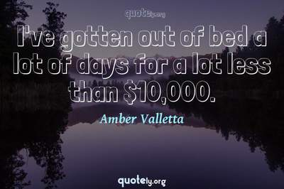 Photo Quote of I've gotten out of bed a lot of days for a lot less than $10,000.