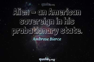 Photo Quote of Alien - an American sovereign in his probationary state.