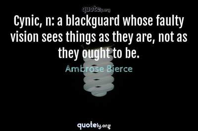 Photo Quote of Cynic, n: a blackguard whose faulty vision sees things as they are, not as they ought to be.